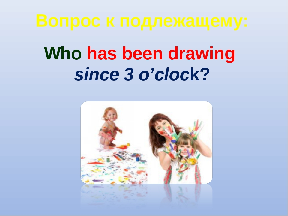 Вопрос к подлежащему: Who has been drawing since 3 o'clock?