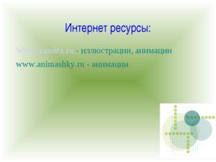 Интернет ресурсы: Www.yandex.ru - иллюстрации, анимации www.animashky.ru - ан