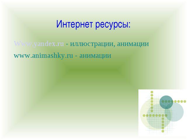 Интернет ресурсы: Www.yandex.ru - иллюстрации, анимации www.animashky.ru - ан...