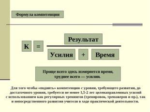 Формула компетенции К = Результат Усилия + Время Проще всего здесь измеряется