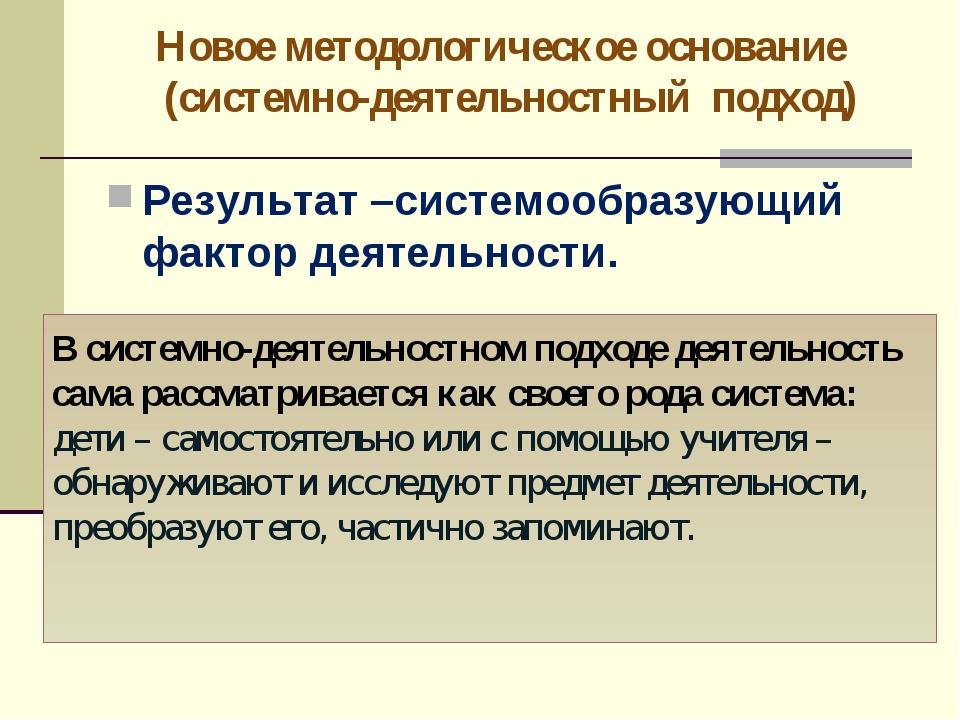 Новое методологическое основание (системно-деятельностный подход) Результат –...