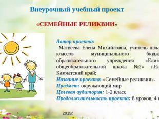 Внеурочный учебный проект «СЕМЕЙНЫЕ РЕЛИКВИИ» Автор проекта: Матвеева Елена М