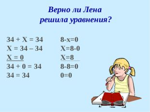 Верно ли Лена решила уравнения? 34 + Х = 34 Х = 34 – 34 Х = 0 34 + 0 = 34 34