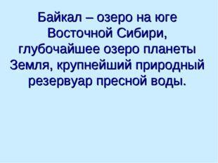 Байкал – озеро на юге Восточной Сибири, глубочайшее озеро планеты Земля, круп