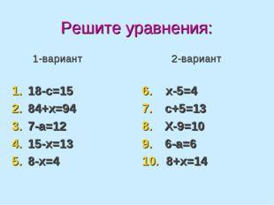 Решите уравнения: 1-вариант 18-с=15 84+х=94 7-а=12 15-х=13 8-х=4 2-вариант 6.