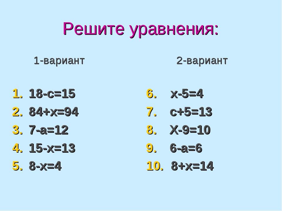 Решите уравнения: 1-вариант 18-с=15 84+х=94 7-а=12 15-х=13 8-х=4 2-вариант 6....