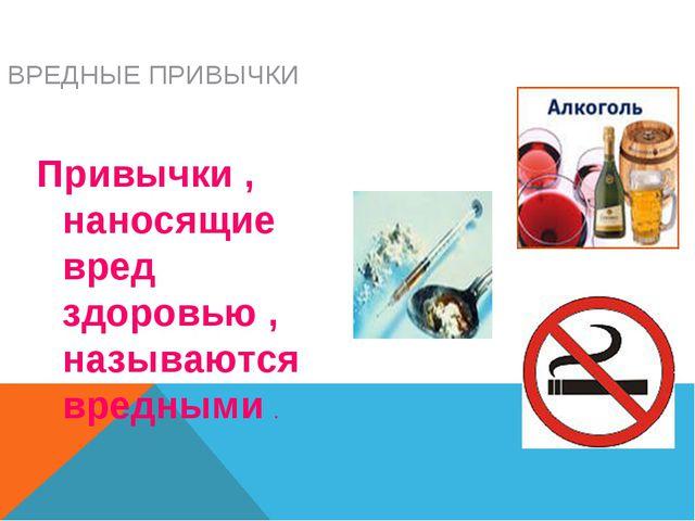 ВРЕДНЫЕ ПРИВЫЧКИ Привычки , наносящие вред здоровью , называются вредными .