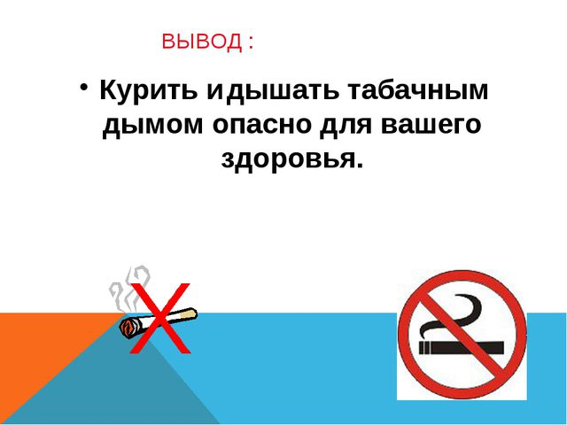 ВЫВОД : Курить и дышать табачным дымом опасно для вашего здоровья.