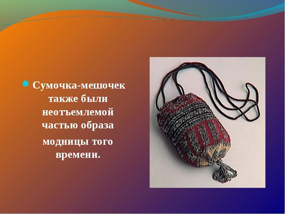 Сумочка-мешочек также были неотъемлемой частью образа модницы того времени.