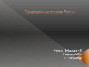 Традиционные отрасли России Учитель Зубрилова И.К. Гимназия №155 г. Екатеринб