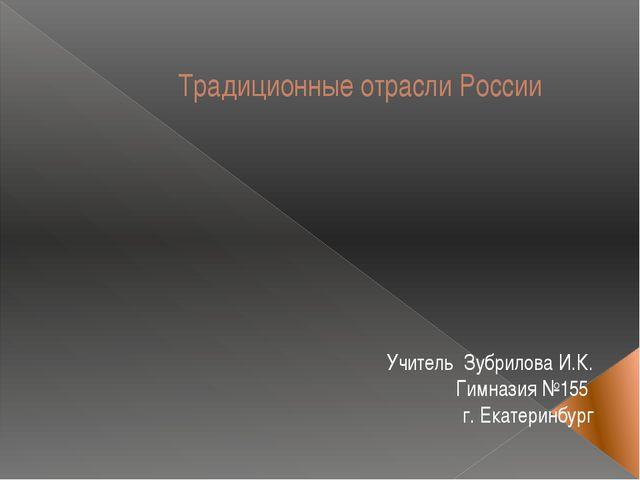 Традиционные отрасли России Учитель Зубрилова И.К. Гимназия №155 г. Екатеринб...
