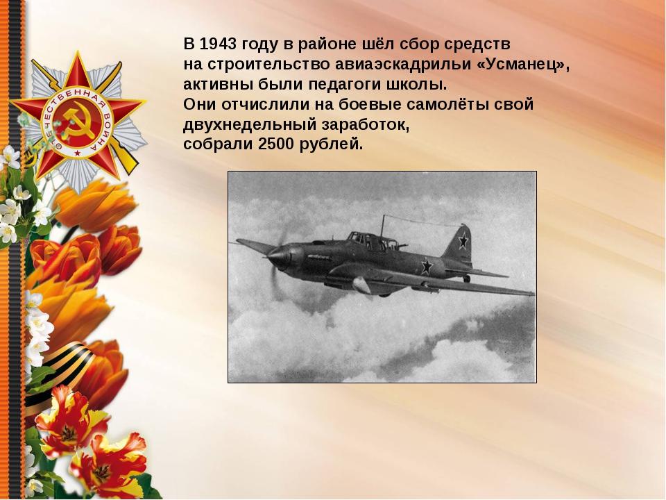 В 1943 году в районе шёл сбор средств на строительство авиаэскадрильи «Усмане...