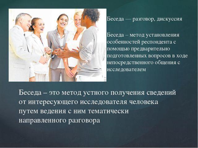 Беседа — разговор, дискуссия Беседа – метод установления особенностей респон...