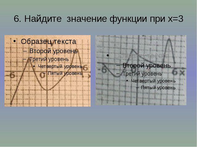 6. Найдите значение функции при х=3