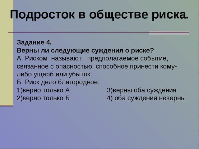 Подросток в обществе риска. Задание 4. Верны ли следующие суждения о риске? А...