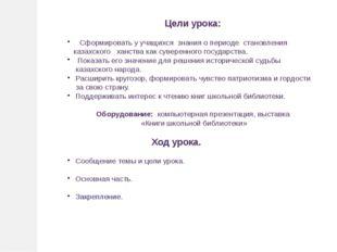 Цели урока: Сформировать у учащихся знания о периоде становления казахского х