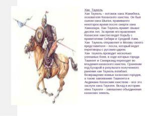 Хан Таукель Хан Таукель – потомок хана Жанибека, основателя Казахского хан