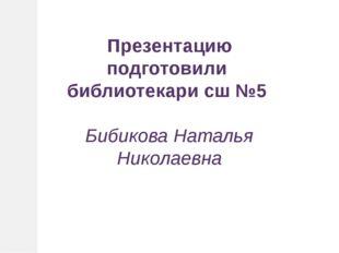 Презентацию подготовили библиотекари сш №5 Бибикова Наталья Николаевна