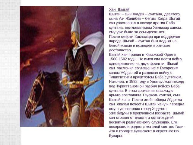 Хан Шыгай Шыгай – сын Жадик – султана, девятого сына Аз- Жанибек – бегим. Ко...