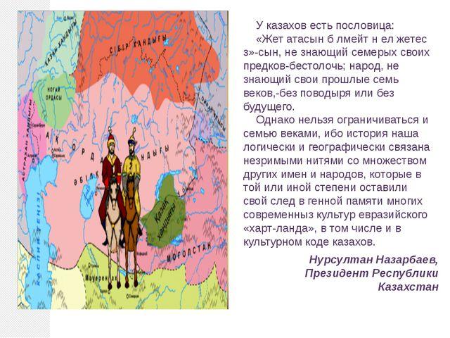 У казахов есть пословица: «Жет атасын б лмейт н ел жетес з»-сын, не знающий с...