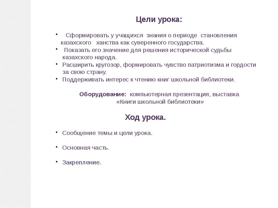 Цели урока: Сформировать у учащихся знания о периоде становления казахского х...