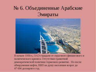 № 6. Объединенные Арабские Эмираты В начале 1950-х, ОАЭ страдали от серьезног