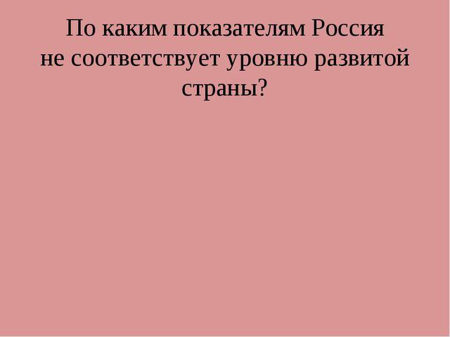 По каким показателям Россия не соответствует уровню развитой страны?