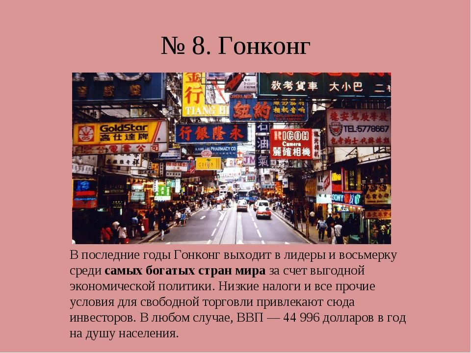 № 8. Гонконг В последние годы Гонконг выходит в лидеры и восьмерку средисамы...