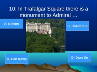 10. In Trafalgar Square there is a monument to Admiral … A. Nelson B. Ben Nev