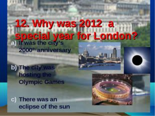 12. Why was 2012 a special year for London? It was the city's 2000th annivers