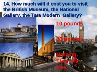14. How much will it cost you to visit the British Museum, the National Galle