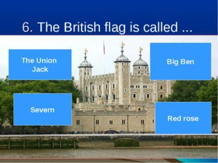 6. The British flag is called ... ( 9 Big Ben Red rose Severn The Union Jack