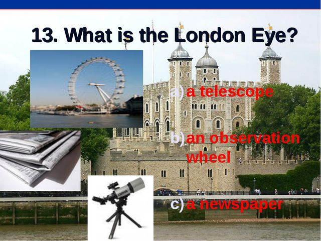 13. What is the London Eye? a telescope an observation wheel a newspaper
