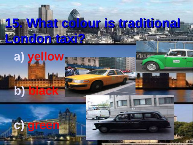 15. What colour is traditional London taxi? yellow black green