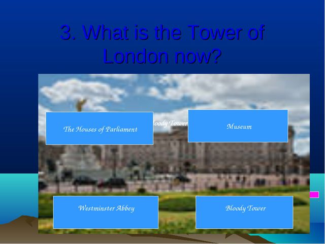 3. What is the Tower of London now? C. Museum 6 7 8 9 1 2 3 4 5 D. Bloody Tow...