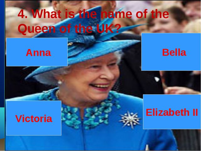 Victoria Elizabeth II Bella Anna 4. What is the name of the Queen of the UK?