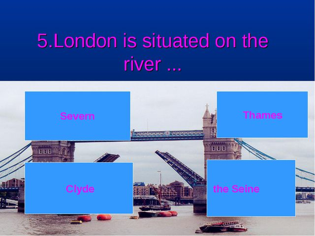 5.London is situated on the river ... 6 7 8 3 4 5 1 2 Severn Clyde Thames the...
