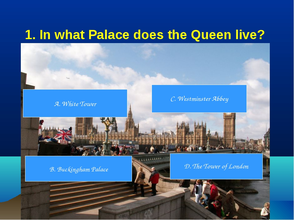 1. In what Palace does the Queen live? A. White Tower B. Buckingham Palace D....