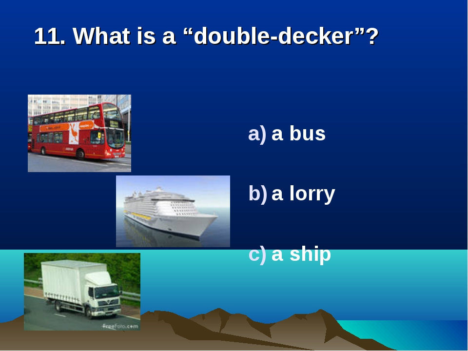 "11. What is a ""double-decker""? a bus a lorry a ship"