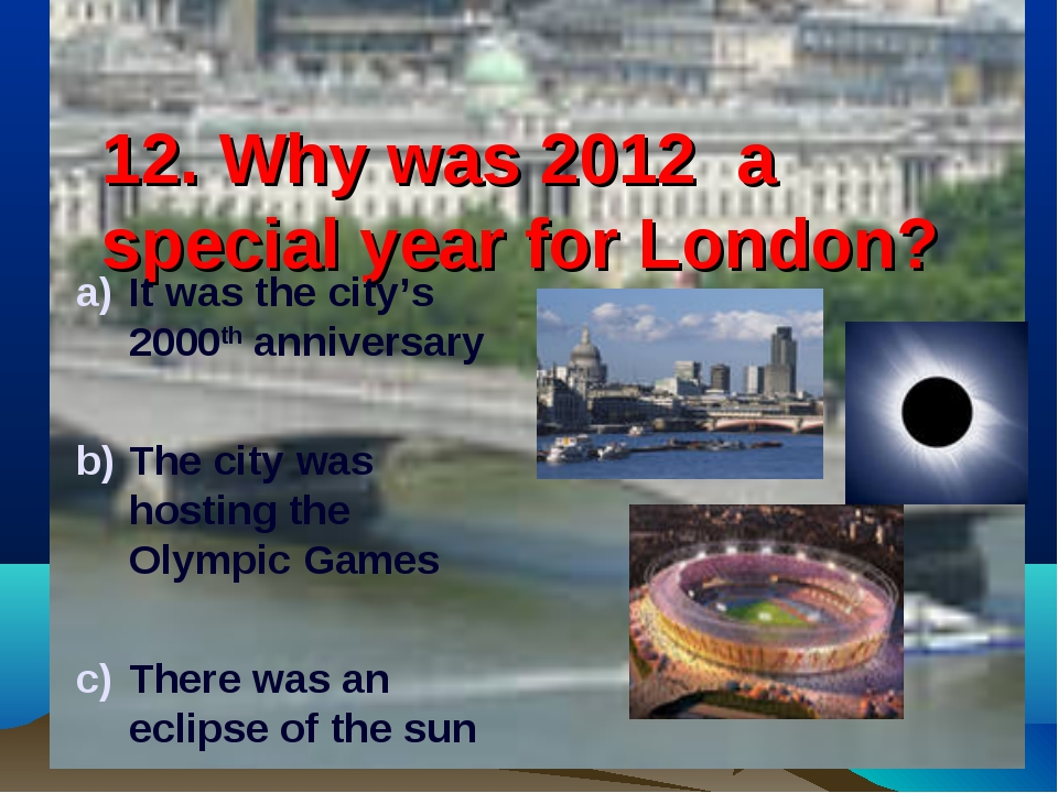 12. Why was 2012 a special year for London? It was the city's 2000th annivers...