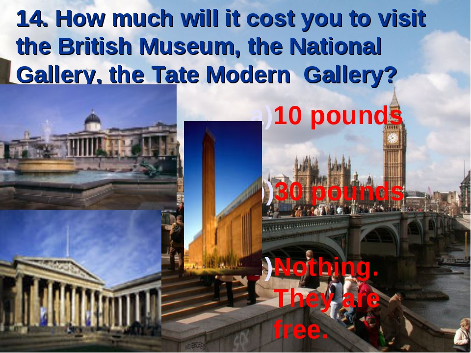 14. How much will it cost you to visit the British Museum, the National Galle...