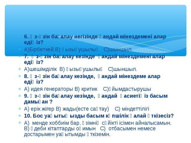 6. Өз-өзін бағалау негізінде қандай мінездемені алар едіңіз? А)Бірбеткей.В) қ...
