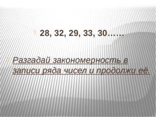 28, 32, 29, 33, 30…… Разгадай закономерность в записи ряда чисел и продолжи