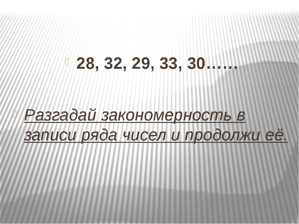 28, 32, 29, 33, 30…… Разгадай закономерность в записи ряда чисел и продолжи...