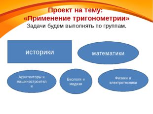 Проект на тему: «Применение тригонометрии» Задачи будем выполнять по группам.