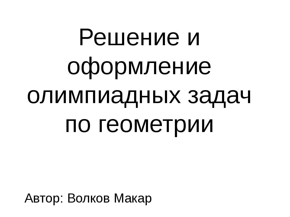 Решение и оформление олимпиадных задач по геометрии Автор: Волков Макар