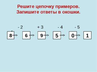 Решите цепочку примеров. Запишите ответы в окошки. - 2 + 3 - 4 - 5 + 1 8 6 9