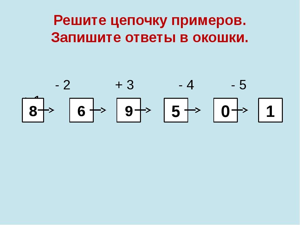 Решите цепочку примеров. Запишите ответы в окошки. - 2 + 3 - 4 - 5 + 1 8 6 9...