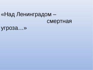 «Над Ленинградом – смертная угроза…»