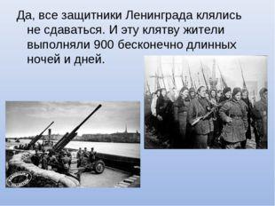 Да, все защитники Ленинграда клялись не сдаваться. И эту клятву жители выполн